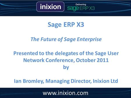 Sage ERP X3 The Future of Sage Enterprise Presented to the delegates of the Sage User Network Conference, October 2011 by Ian Bromley, Managing Director,