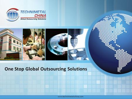 One Stop Global Outsourcing Solutions www.technimetalschina.com.