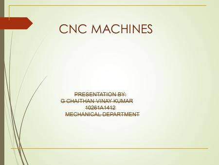 CNC MACHINES PRESENTATION BY: G CHAITHAN VINAY KUMAR 10261A1412 MECHANICAL DEPARTMENT.