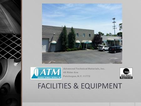 FACILITIES & EQUIPMENT Advanced Technical Materials, Inc. 49 Rider Ave Patchogue, N.Y. 11772.