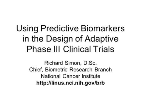 Using Predictive Biomarkers in the Design of Adaptive Phase III Clinical Trials Richard Simon, D.Sc. Chief, Biometric Research Branch National Cancer Institute.