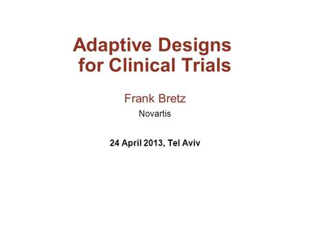 Adaptive Designs for Clinical Trials Frank Bretz Novartis 24 April 2013, Tel Aviv.