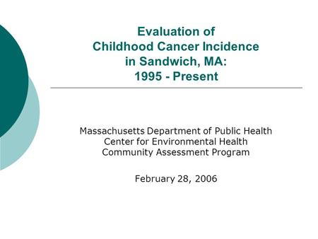 Evaluation of Childhood Cancer Incidence in Sandwich, MA: 1995 - Present Massachusetts Department of Public Health Center for Environmental Health Community.