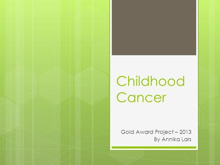 Childhood Cancer Gold Award Project – 2013 By Annika Lars.