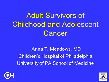 Adult Survivors of Childhood and Adolescent Cancer Anna T. Meadows, MD Children's Hospital of Philadelphia University of PA School of Medicine.