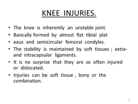 KNEE INJURIES. The knee is inherently an unstable joint. Basically formed by almost flat tibial plat eaus and semicircular femoral condyles. The stability.