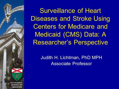 Surveillance of Heart Diseases and Stroke Using Centers for Medicare and Medicaid (CMS) Data: A Researcher's Perspective Judith H. Lichtman, PhD MPH Associate.