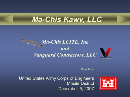 Presented to: United States Army Corps of Engineers Mobile District December 5, 2007 Ma-Chis Kawv, LLC Ma-Chis LCITE, Inc and Vanguard Contractors, LLC.