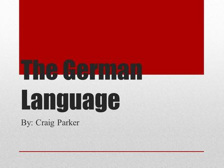 The German Language By: Craig Parker.