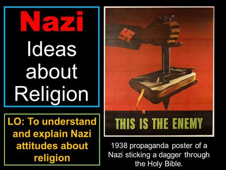 Nazi Ideas about Religion 1938 propaganda poster of a Nazi sticking a dagger through the Holy Bible. LO: To understand and explain Nazi attitudes about.