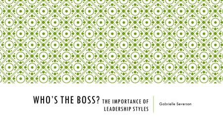 WHO'S THE BOSS? THE IMPORTANCE OF LEADERSHIP STYLES Gabrielle Severson.