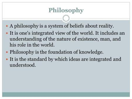 Philosophy A philosophy is a system of beliefs about reality. It is one's integrated view of the world. It includes an understanding of the nature of existence,