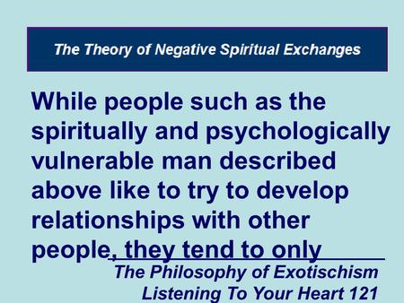 The Philosophy of Exotischism Listening To Your Heart 121 While people such as the spiritually and psychologically vulnerable man described above like.