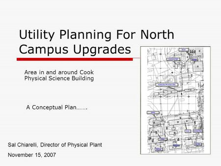 Utility Planning For North Campus Upgrades Area in and around Cook Physical Science Building Sal Chiarelli, Director of Physical Plant November 15, 2007.