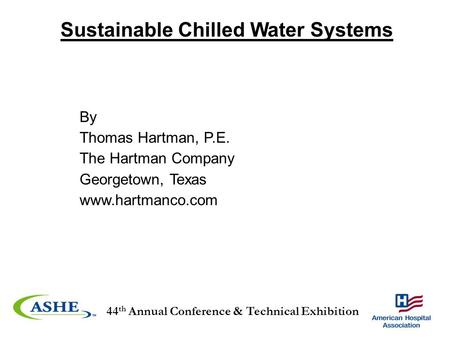 44 th Annual Conference & Technical Exhibition By Thomas Hartman, P.E. The Hartman Company Georgetown, Texas www.hartmanco.com Sustainable Chilled Water.