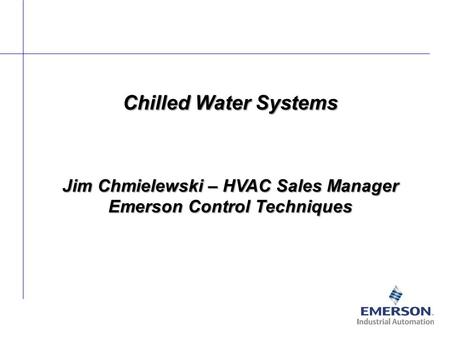 Chilled Water Systems Jim Chmielewski – HVAC Sales Manager Emerson Control Techniques.
