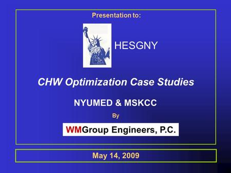 May 14, 2009 HESGNY Presentation to: CHW Optimization Case Studies NYUMED & MSKCC WMGroup Engineers, P.C. By.