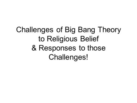 Challenges of Big Bang Theory to Religious Belief & Responses to those Challenges!