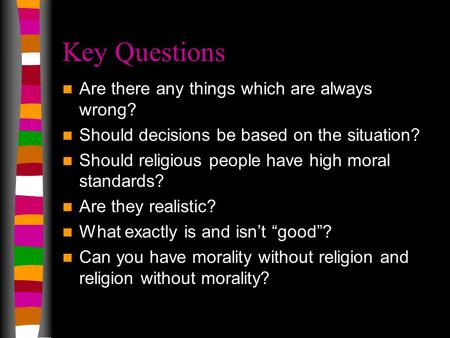 Key Questions Are there any things which are always wrong? Should decisions be based on the situation? Should religious people have high moral standards?
