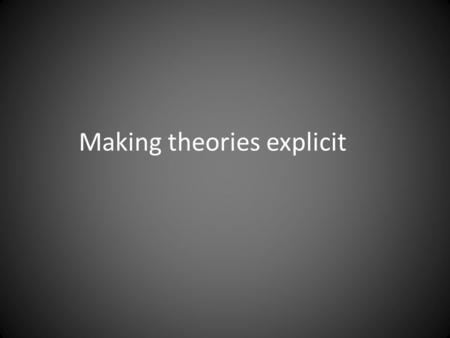 Making theories explicit. Three types of assumptions.