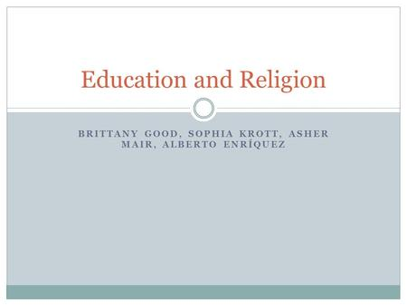 BRITTANY GOOD, SOPHIA KROTT, ASHER MAIR, ALBERTO ENRÍQUEZ Education and Religion.