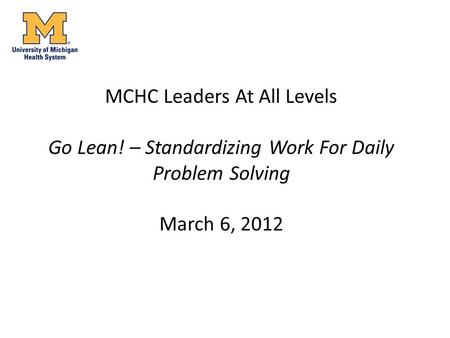 MCHC Leaders At All Levels Go Lean! – Standardizing Work For Daily Problem Solving March 6, 2012.