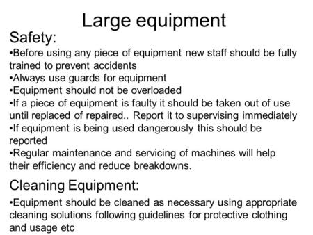 Large equipment Safety: Before using any piece of equipment new staff should be fully trained to prevent accidents Always use guards for equipment Equipment.