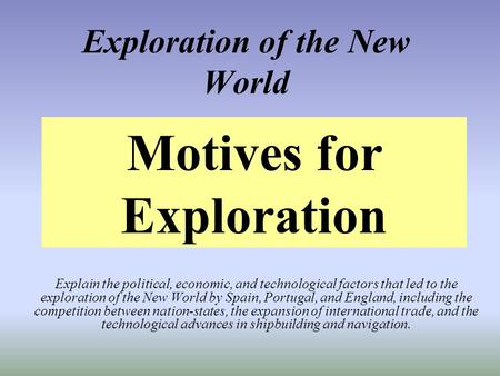 Exploration of the New World Explain the political, economic, and technological factors that led to the exploration of the New World by Spain, Portugal,