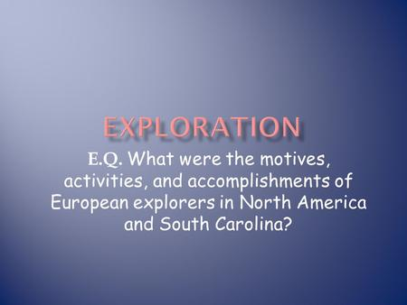 Exploration E.Q. What were the motives, activities, and accomplishments of European explorers in North America and South Carolina?