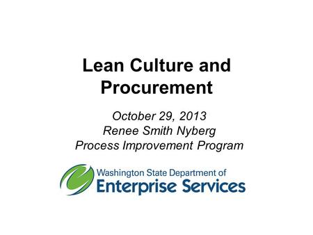 Lean Culture and Procurement October 29, 2013 Renee Smith Nyberg Process Improvement Program.