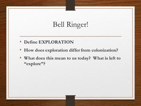 "Bell Ringer! Define EXPLORATION How does exploration differ from colonization? What does this mean to us today? What is left to ""explore""?"