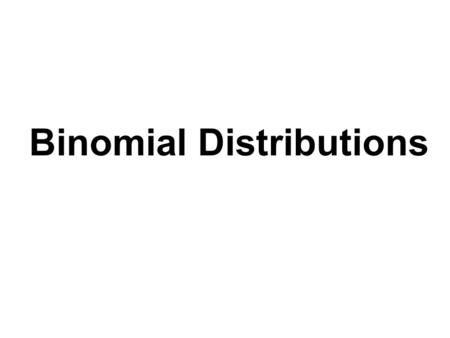 Binomial Distributions. Binomial Experiments Probability experiments for which the results of each trial can be reduced to two outcomes: success and failure.