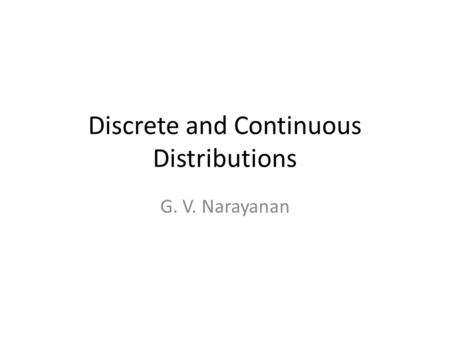Discrete and Continuous Distributions G. V. Narayanan.