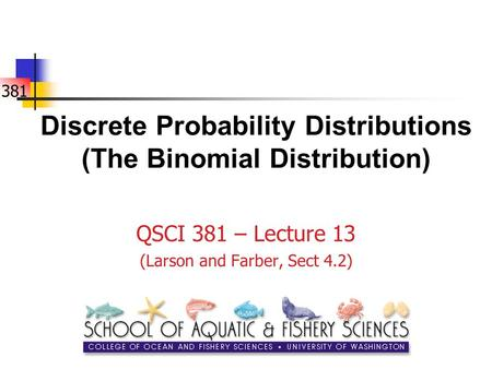 381 Discrete Probability Distributions (The Binomial Distribution) QSCI 381 – Lecture 13 (Larson and Farber, Sect 4.2)