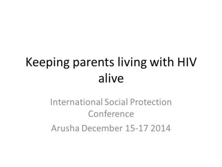 Keeping parents living with HIV alive International Social Protection Conference Arusha December 15-17 2014.