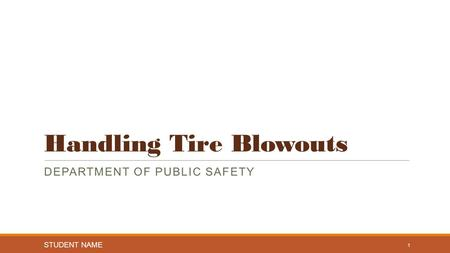 Handling Tire Blowouts DEPARTMENT OF PUBLIC SAFETY STUDENT NAME 1.
