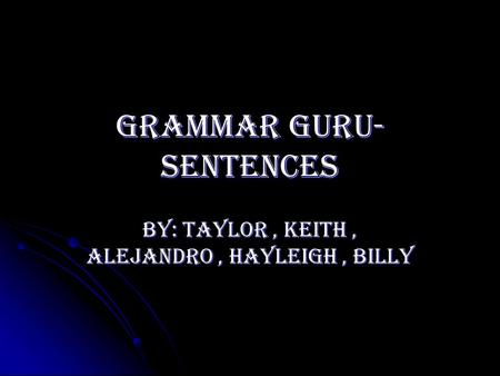 Grammar guru- sentences By: Taylor, Keith, Alejandro, Hayleigh, Billy.