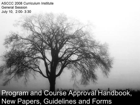 Program and Course Approval Handbook, New Papers, Guidelines and Forms ASCCC 2008 Curriculum Institute General Session July 10, 2:00- 3:30.