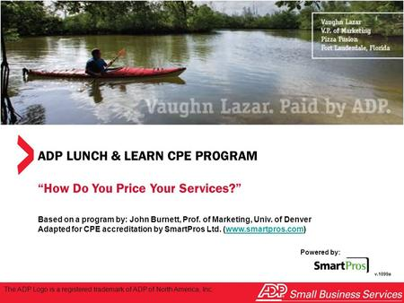 "Powered by: SmartPros ADP LUNCH & LEARN CPE PROGRAM ""How Do You Price Your Services?"" Based on a program by: John Burnett, Prof. of Marketing, Univ. of."