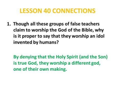 LESSON 40 CONNECTIONS 1. Though all these groups of false teachers claim to worship the God of the Bible, why is it proper to say that they worship an.