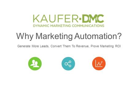 Why Marketing Automation? Generate More Leads, Convert Them To Revenue, Prove Marketing ROI.