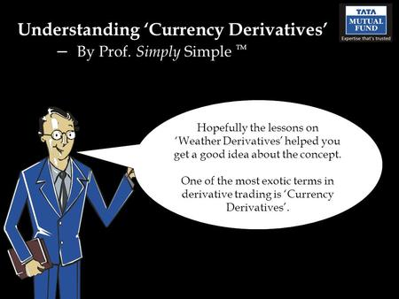 Understanding 'Currency Derivatives' – By Prof. Simply Simple TM Hopefully the lessons on 'Weather Derivatives' helped you get a good idea about the concept.