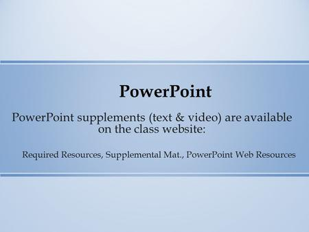 PowerPoint PowerPoint supplements (text & video) are available on the class website: Required Resources, Supplemental Mat., PowerPoint Web Resources.