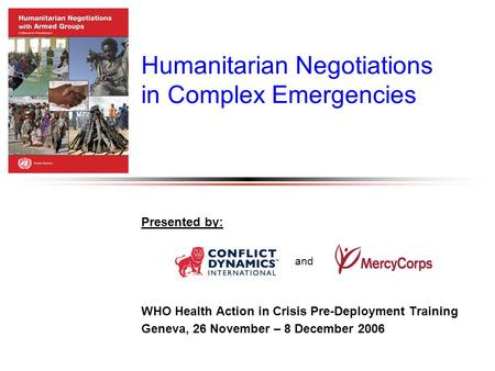 Humanitarian Negotiations in Complex Emergencies Presented by: WHO Health Action in Crisis Pre-Deployment Training Geneva, 26 November – 8 December 2006.