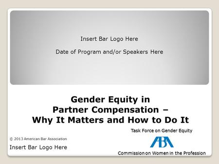Gender Equity in Partner Compensation – Why It Matters and How to Do It Insert Bar Logo Here Date of Program and/or Speakers Here Task Force on Gender.