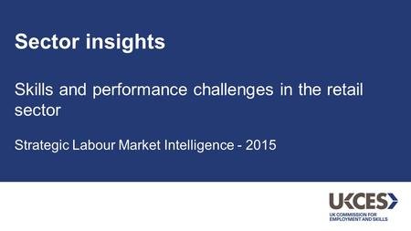 Sector insights Skills and performance challenges in the retail sector Strategic Labour Market Intelligence - 2015.
