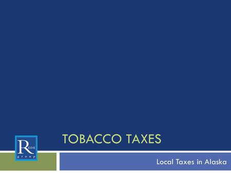"TOBACCO TAXES Local Taxes in Alaska. Looking at the Bigger Picture A Public Health Perspective  Tobacco Taxes are an ""Access"" issue  What are some other."