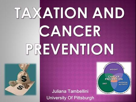 Juliana Tambellini University Of Pittsburgh.  To understand the potential benefits of taxation as a means of Cancer prevention  To review the pros and.