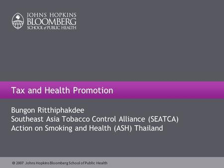  2007 Johns Hopkins Bloomberg School of Public Health Tax and Health Promotion Bungon Ritthiphakdee Southeast Asia Tobacco Control Alliance (SEATCA) Action.