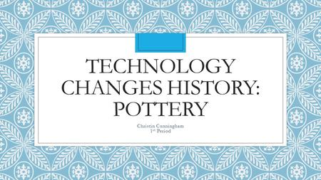 TECHNOLOGY CHANGES HISTORY: POTTERY Christin Cunningham 1 st Period.